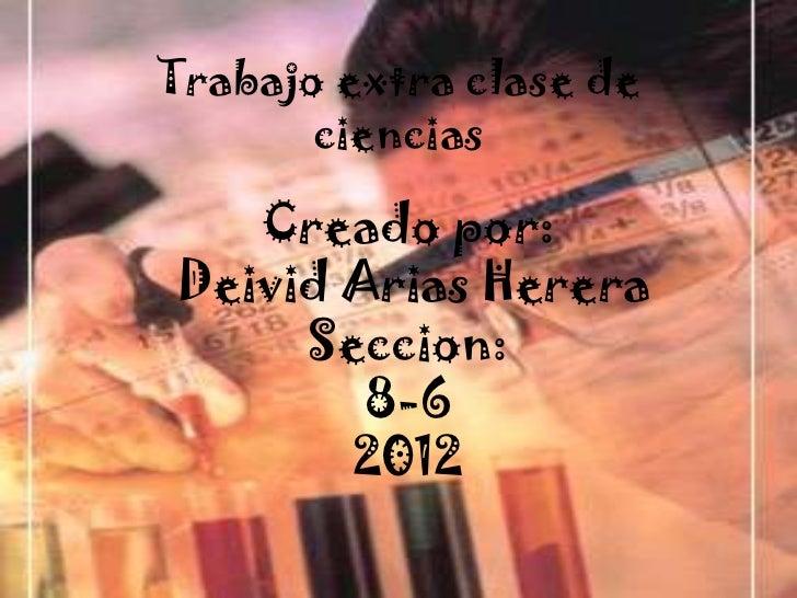 Trabajo extra clase de       ciencias   Creado por:Deivid Arias Herera     Seccion:        8-6       2012