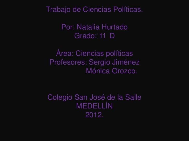 Trabajo de Ciencias Políticas.    Por: Natalia Hurtado        Grado: 11 D   Área: Ciencias políticas Profesores: Sergio Ji...