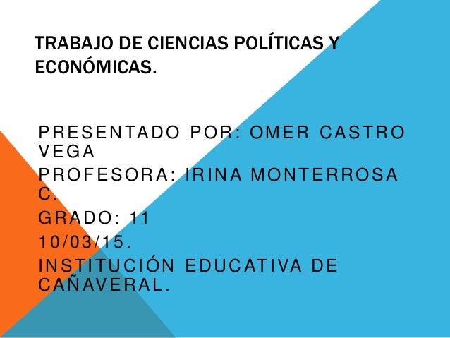 TRABAJO DE CIENCIAS POLÍTICAS Y ECONÓMICAS. PRESENTADO POR: OMER CASTRO VEGA PROFESORA: IRINA MONTERROSA C. GRADO: 11 10/0...