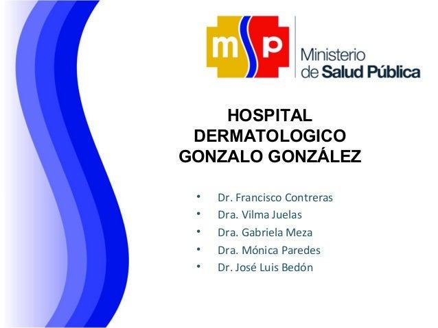 HOSPITAL DERMATOLOGICO GONZALO GONZÁLEZ • • • • •  Dr. Francisco Contreras Dra. Vilma Juelas Dra. Gabriela Meza Dra. Mónic...