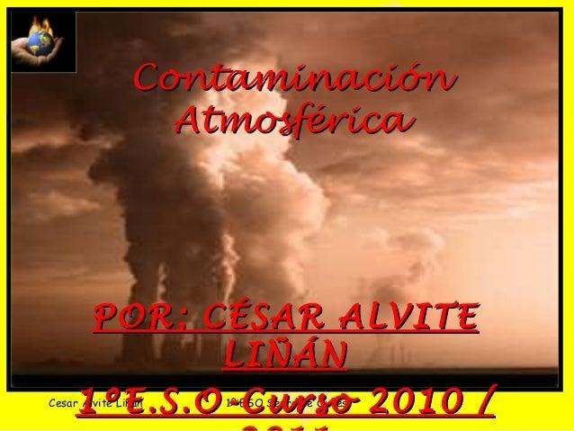 Cesar Alvite Liñán 1º ESO Serra de Outes ContaminaciónContaminación AtmosféricaAtmosférica POR; CÉSAR ALVITEPOR; CÉSAR ALV...