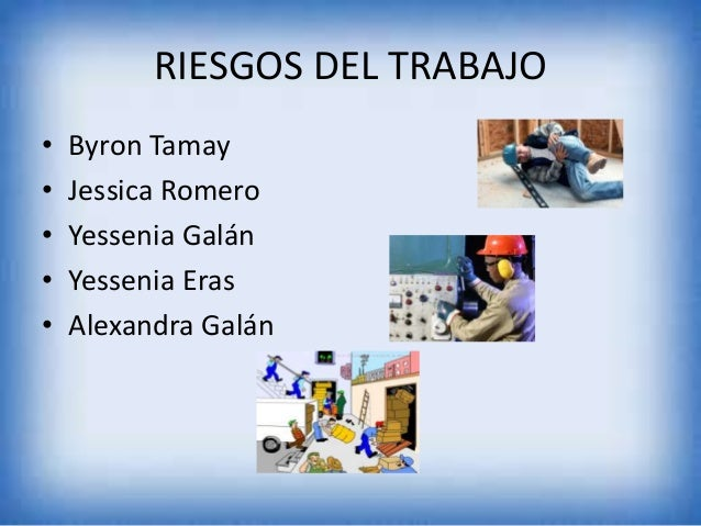 RIESGOS DEL TRABAJO • • • • •  Byron Tamay Jessica Romero Yessenia Galán Yessenia Eras Alexandra Galán