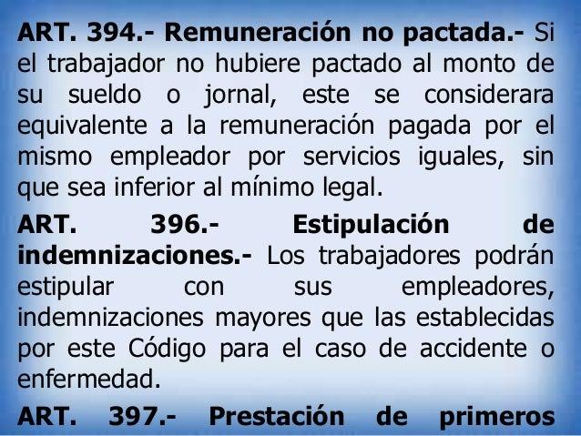 ART. 394.- Remuneración no pactada.- Si el trabajador no hubiere pactado al monto de su sueldo o jornal, este se considera...