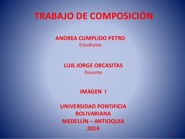 TRABAJO DE COMPOSICIÓN ANDREA CUMPLIDO PETRO Estudiante  LUIS JORGE ORCASITAS Docente  IMAGEN I UNIVERSIDAD PONTIFICIA BOL...