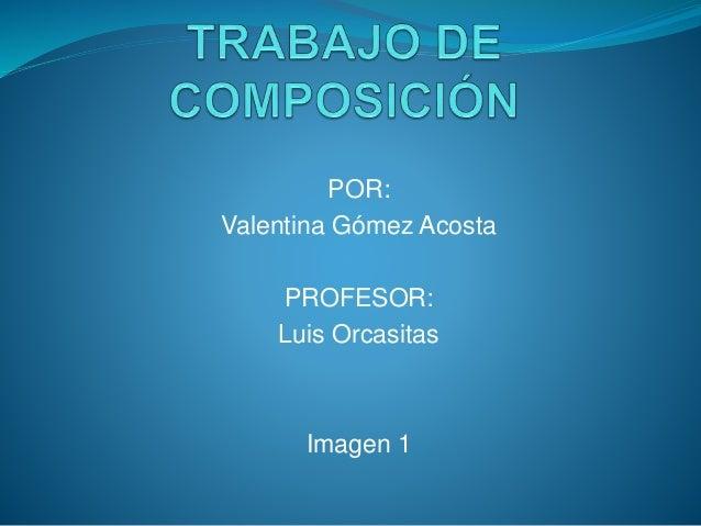 POR: Valentina Gómez Acosta PROFESOR: Luis Orcasitas Imagen 1