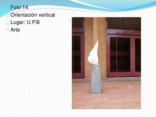 Foto 14. Orientación vertical Lugar: U.P.B Arte