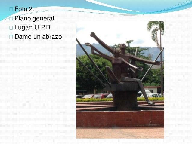 Foto 2. Plano general Lugar: U.P.B Dame un abrazo