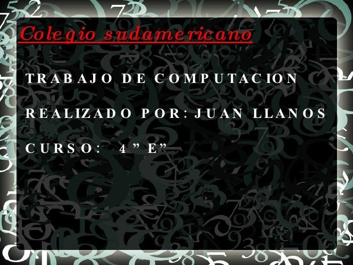 """Colegio sudamericano TRABAJO DE COMPUTACION REALIZADO POR: JUAN LLANOS CURSO:  4""""E"""""""