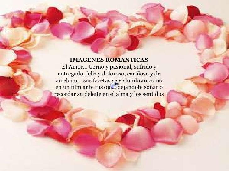 IMAGENES ROMANTICAS <br />El Amor... tierno y pasional, sufrido y entregado, feliz y doloroso, cariñoso y de arrebato,.. s...
