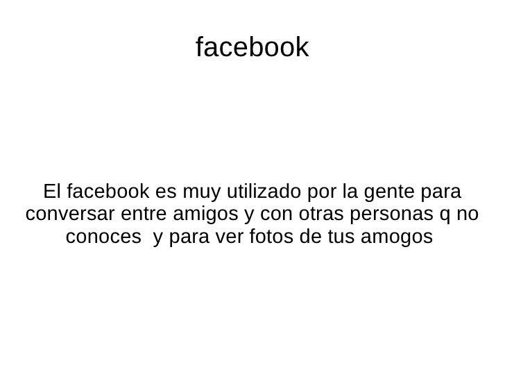 facebook  El facebook es muy utilizado por la gente paraconversar entre amigos y con otras personas q no     conoces y par...