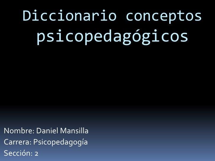 Diccionario conceptos        psicopedagógicosNombre: Daniel MansillaCarrera: PsicopedagogíaSección: 2