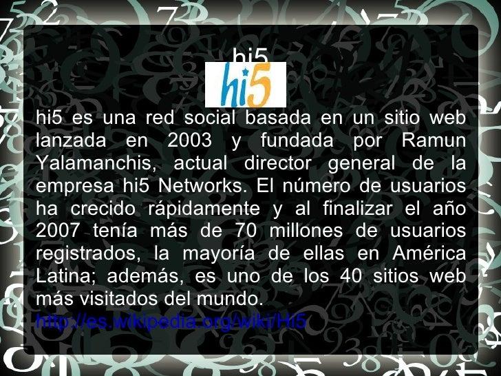 hi5 hi5 es una red social basada en un sitio web lanzada en 2003 y fundada por Ramun Yalamanchis, actual director general ...