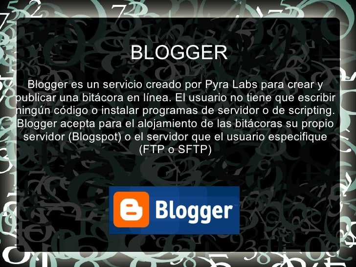 BLOGGER Blogger es un servicio creado por Pyra Labs para crear y publicar una bitácora en línea. El usuario no tiene que e...