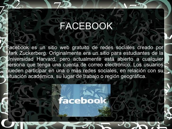 FACEBOOK Facebook es un sitio web gratuito de redes sociales creado por Mark Zuckerberg. Originalmente era un sitio para e...