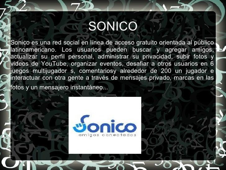 SONICO Sonico es una red social en línea de acceso gratuito orientada al público latinoamericano. Los usuarios pueden busc...