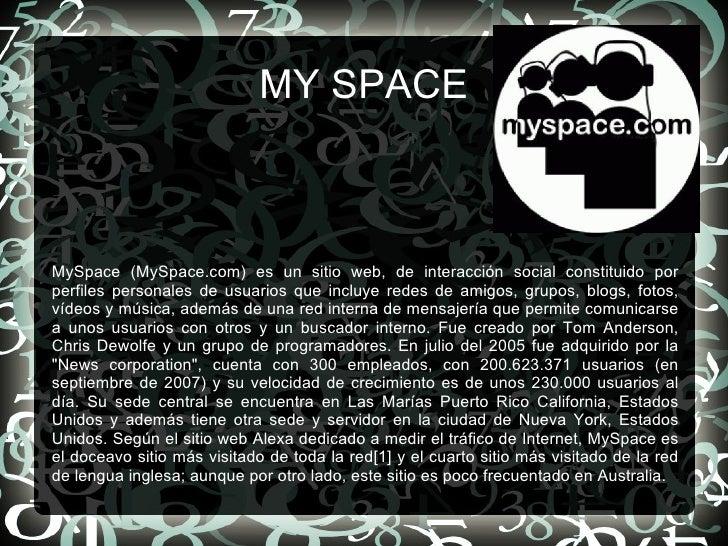 MY SPACE MySpace (MySpace.com) es un sitio web, de interacción social constituido por perfiles personales de usuarios que ...