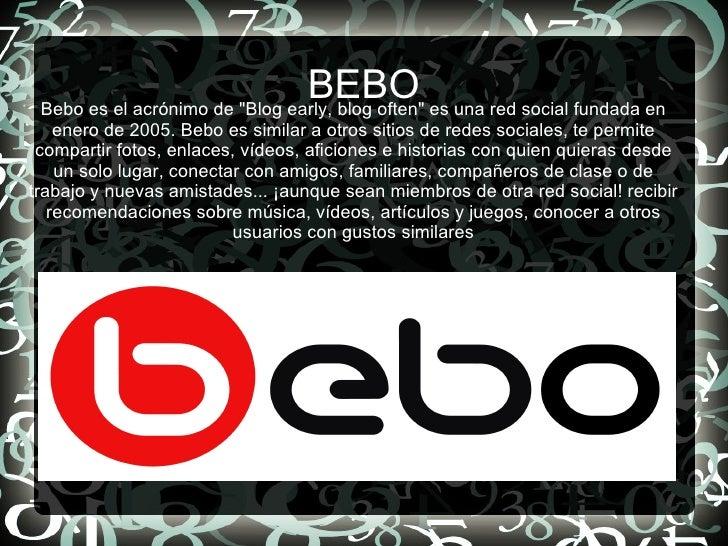 BEBO <ul><li>Bebo es el acrónimo de &quot;Blog early, blog often&quot; es una red social fundada en enero de 2005. Bebo es...