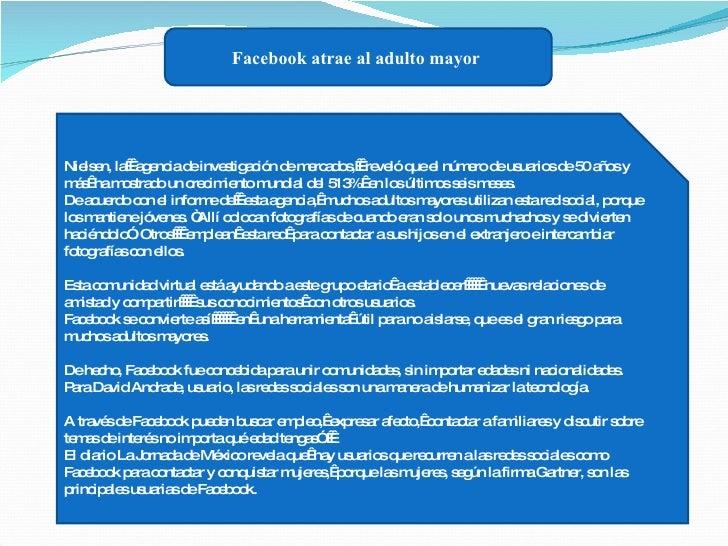Facebook atrae al adulto mayor   Nielsen, la agencia de investigación de mercados, reveló que el número de usuarios de...