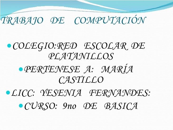 TRABAJO  DE  COMPUTACIÓN <ul><li>COLEGIO:RED  ESCOLAR  DE  PLATANILLOS </li></ul><ul><li>PERTENESE  A:  MARÍA  CASTILLO </...