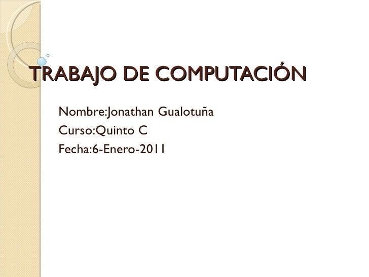 TRABAJO DE COMPUTACIÓN Nombre:Jonathan Gualotuña Curso:Quinto C Fecha:6-Enero-2011