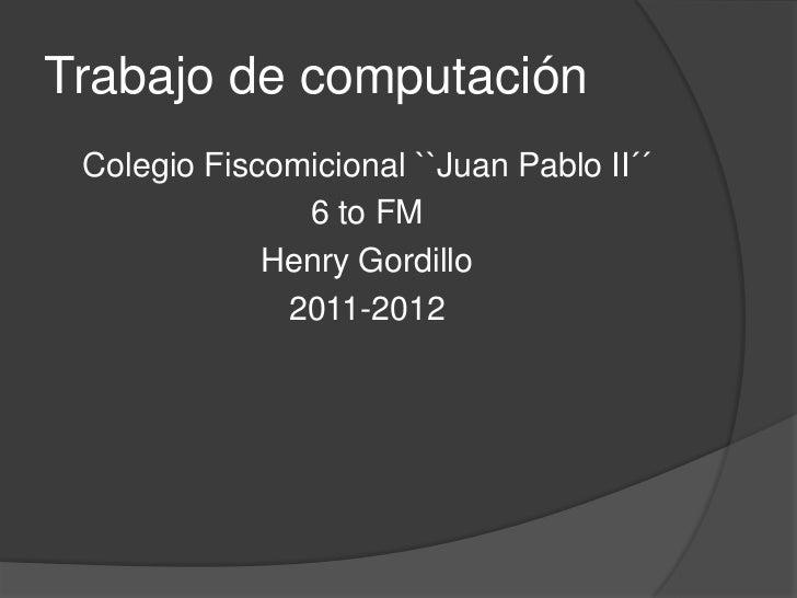 Trabajo de computación<br />Colegio Fiscomicional ``Juan Pablo II´´<br />6 to FM<br />Henry Gordillo <br />2011-2012<br />