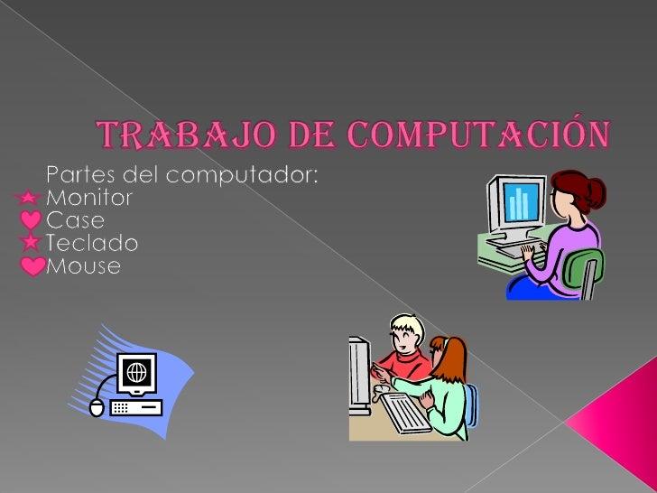 Trabajo de computación<br />Partes del computador:<br />Monitor <br />Case<br />Teclado<br />Mouse<br />