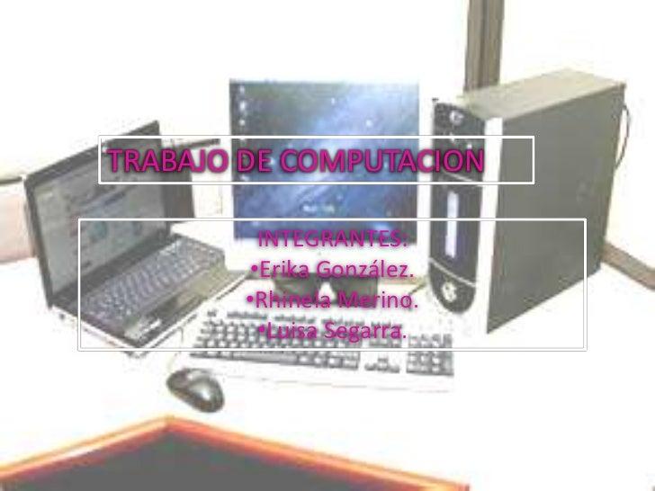 TRABAJO DE COMPUTACION          INTEGRANTES:         •Erika González.        •Rhinela Merino.          •Luisa Segarra.