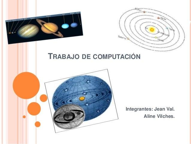 TRABAJO DE COMPUTACIÓN                  Integrantes: Jean Val.                          Aline Vilches.