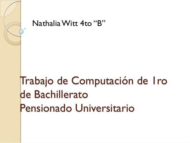 """Nathalia Witt 4to """"B""""Trabajo de Computación de 1rode BachilleratoPensionado Universitario"""