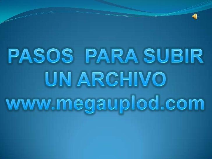 PASOS  PARA SUBIR<br />UN ARCHIVO<br />www.megauplod.com<br />