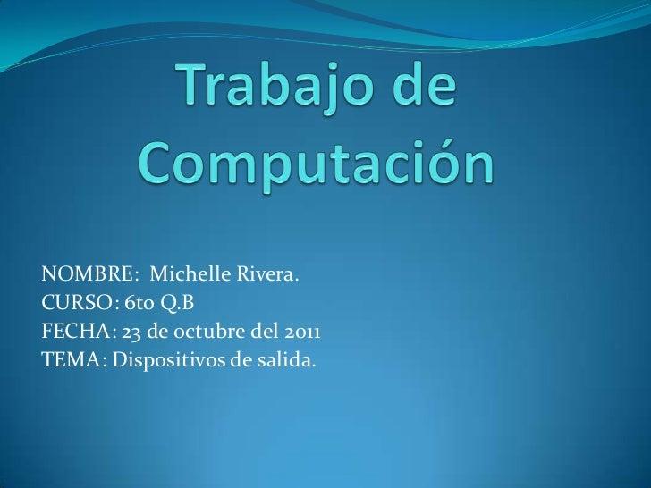 Trabajo de Computación<br />NOMBRE:  Michelle Rivera.<br />CURSO: 6to Q.B<br />FECHA: 23 de octubre del 2011<br />TEMA: Di...