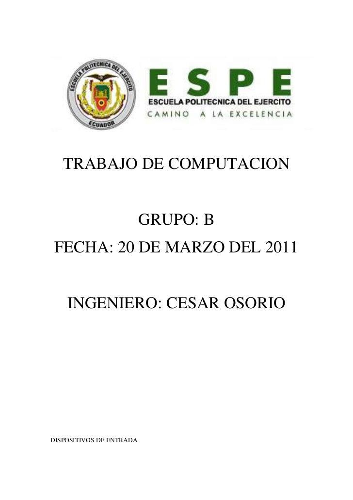TRABAJO DE COMPUTACION<br />GRUPO: B<br />FECHA: 20 DE MARZO DEL 2011<br />INGENIERO: CESAR OSORIO<br />DISPOSITIVOS DE EN...