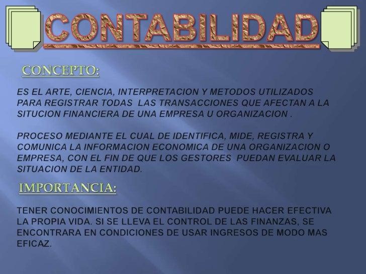 CONTABILIDAD<br />CONCEPTO:<br />ES EL ARTE, CIENCIA, INTERPRETACION Y METODOS UTILIZADOS PARA REGISTRAR TODAS  LAS TRANSA...