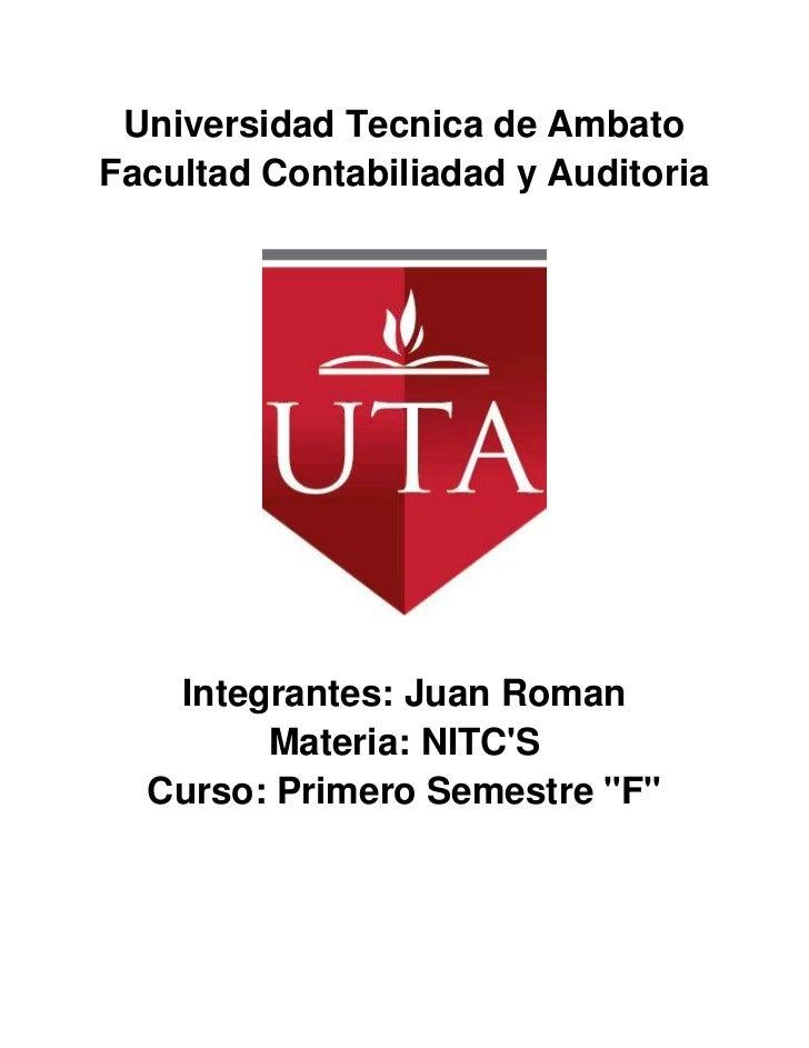 Universidad Tecnica de AmbatoFacultad Contabiliadad y Auditoria   Integrantes: Juan Roman        Materia: NITCS  Curso: Pr...