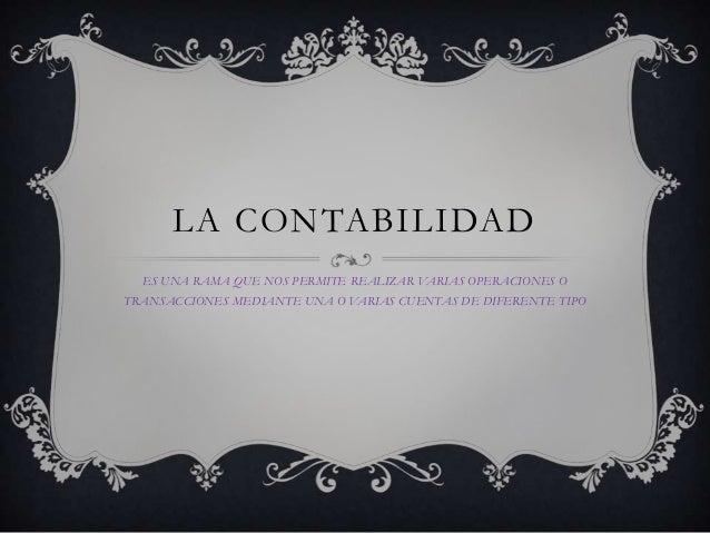 LA CONTABILIDAD  ES UNA RAMA QUE NOS PERMITE REALIZAR VARIAS OPERACIONES OTRANSACCIONES MEDIANTE UNA O VARIAS CUENTAS DE D...