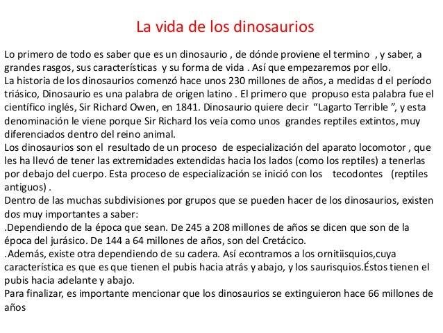 La vida de los dinosauriosLo primero de todo es saber que es un dinosaurio , de dónde proviene el termino , y saber, agran...