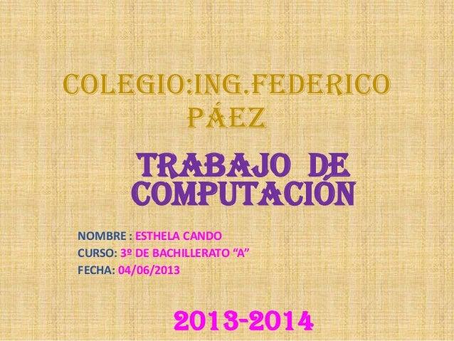 """COLEGIO:ING.FEDERICOPÁEZTRABAJO DECOMPUTACIÓNNOMBRE : ESTHELA CANDOCURSO: 3º DE BACHILLERATO """"A""""FECHA: 04/06/20132013-2014"""