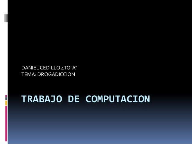 """TRABAJO DE COMPUTACION DANIELCEDILLO 4TO""""A"""" TEMA: DROGADICCION"""