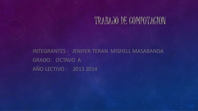 TRABAJO DE COMPUTACION INTEGRANTES : JENIFER TERAN MISHELL MASABANDA GRADO: OCTAVO A AÑO LECTIVO : 2013 2014