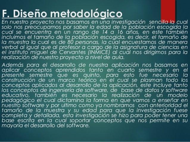 F. Diseño metodológico En nuestro proyecto nos basamos en una investigación sencilla la cual solo nos preocupamos por sabe...