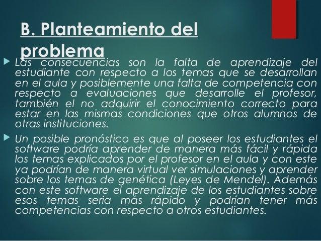 B. Planteamiento del problema Las consecuencias son la falta de aprendizaje del estudiante con respecto a los temas que s...