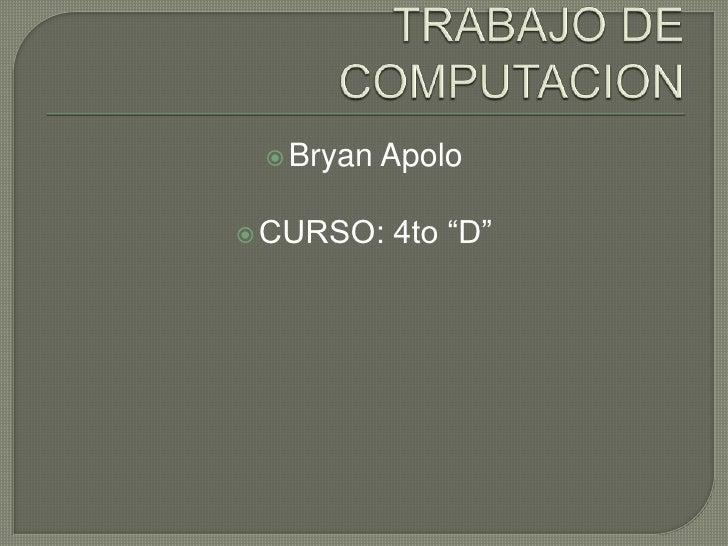 """TRABAJO DE COMPUTACION<br />Bryan Apolo<br />CURSO: 4to """"D""""<br />"""