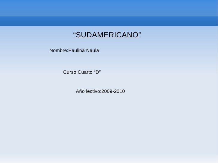 """"""" SUDAMERICANO"""" Nombre:Paulina Naula Curso:Cuarto """"D"""" Año lectivo:2009-2010"""