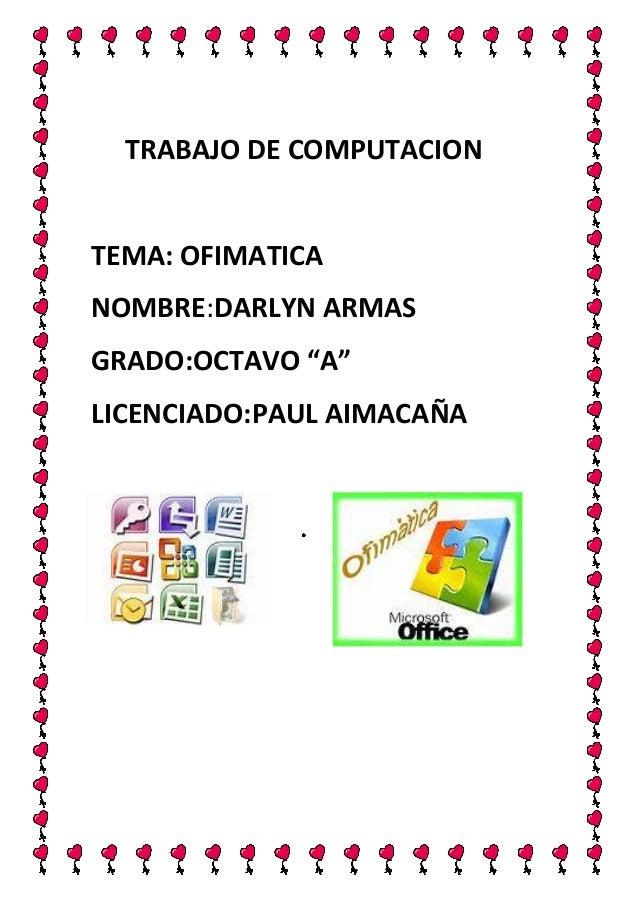 """TRABAJO DE COMPUTACION  TEMA: OFIMATICA NOMBRE:DARLYN ARMAS GRADO:OCTAVO """"A"""" LICENCIADO:PAUL AIMACAÑA"""