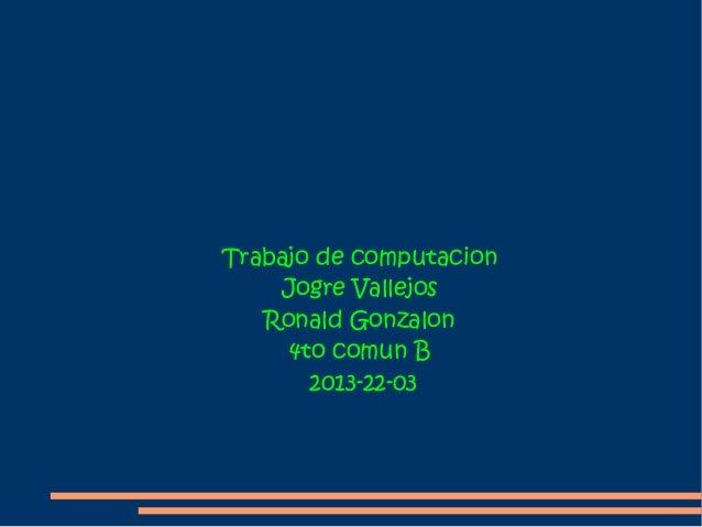 Trabajo de computacion    Jogre Vallejos   Ronald Gonzalon     4to comun B       2013-22-03