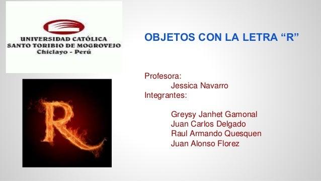 "OBJETOS CON LA LETRA ""R"" Profesora: Jessica Navarro Integrantes: Greysy Janhet Gamonal Juan Carlos Delgado Raul Armando Qu..."