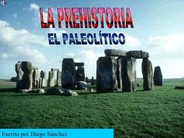 LA PREHISTORIA EL PALEOLÍTICO LA PREHISTORIA EL PALEOLÍTICO Escrito por Diego Sánchez