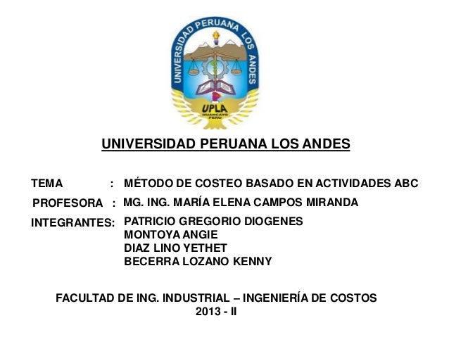 UNIVERSIDAD PERUANA LOS ANDES TEMA  : MÉTODO DE COSTEO BASADO EN ACTIVIDADES ABC  PROFESORA : MG. ING. MARÍA ELENA CAMPOS ...