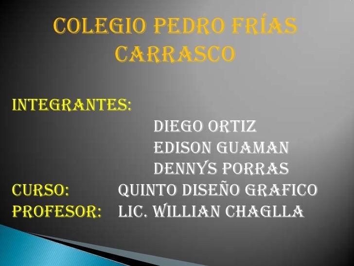 COLEGIO PEDRO FRÍAS CARRASCO<br />INTEGRANTES:<br />Diego Ortiz <br />Edison Guaman<br />Dennys Porras  <br />...