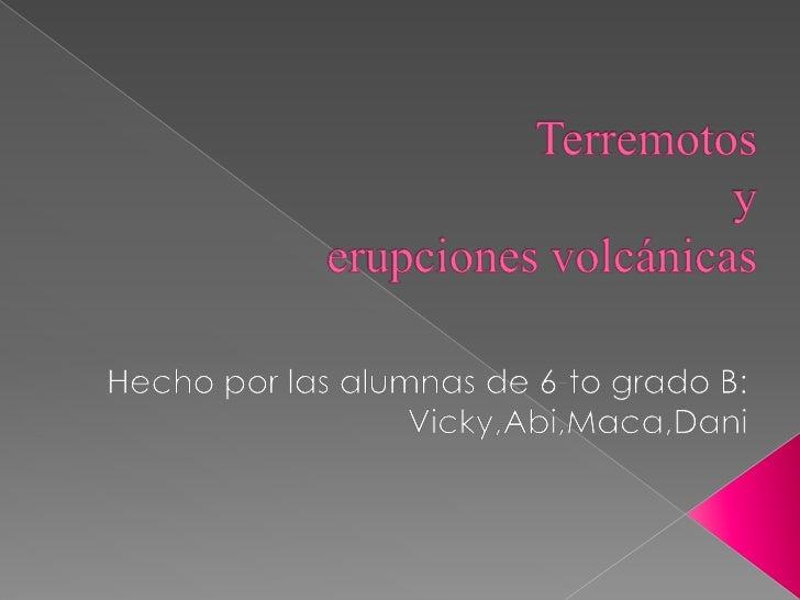 Terremotos yerupciones volcánicas<br />Hecho por las alumnas de 6-to grado B:<br />Vicky,Abi,Maca,Dani<br />